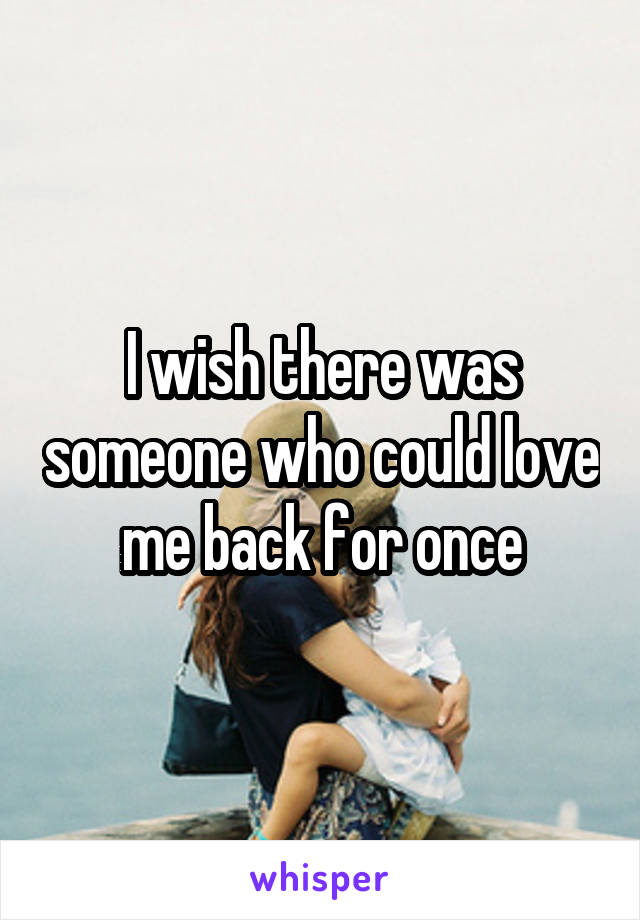 I wish there was someone who could love me back for once