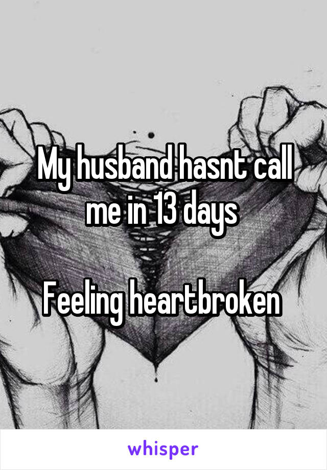My husband hasnt call me in 13 days   Feeling heartbroken
