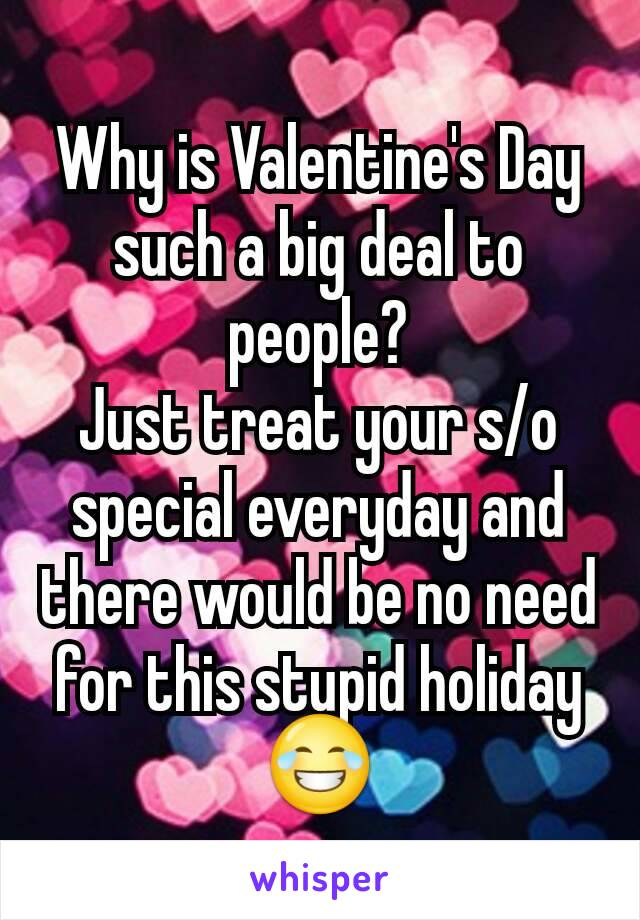 Why is Valentine's Day such a big deal to people? Just treat your s/o special everyday and there would be no need for this stupid holiday 😂