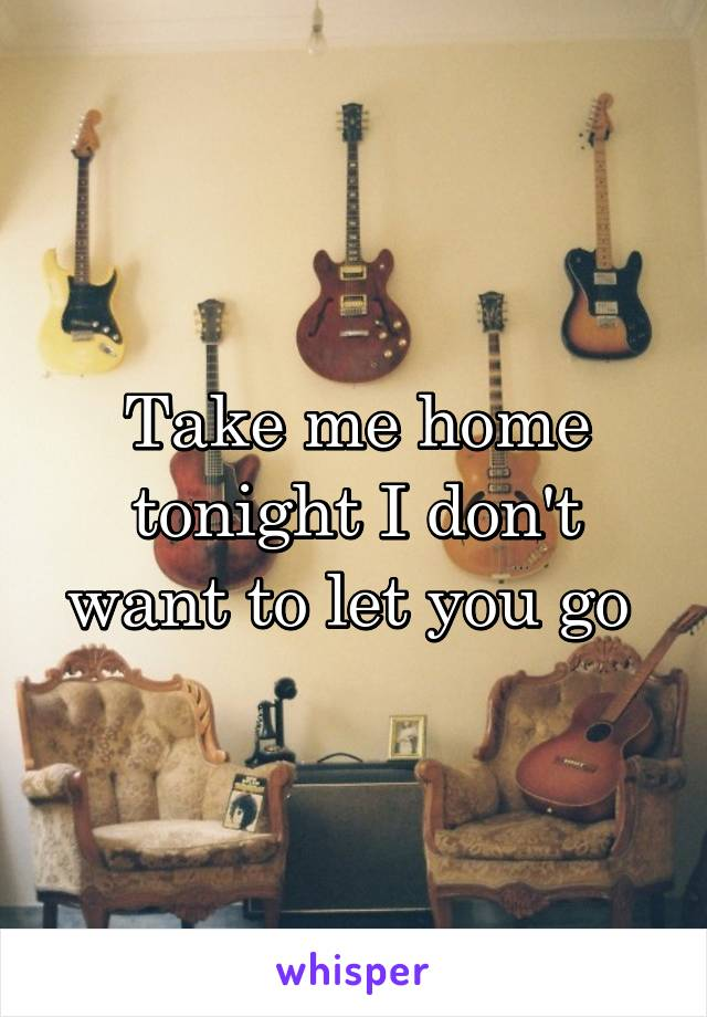 Take me home tonight I don't want to let you go