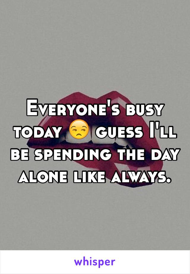 Everyone's busy today 😒 guess I'll be spending the day alone like always.