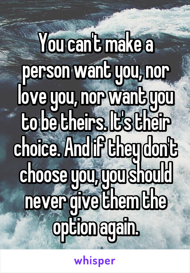 You can't make a person want you, nor love you, nor want you to be theirs. It's their choice. And if they don't choose you, you should never give them the option again.