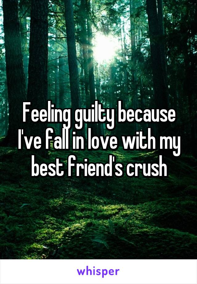 Feeling guilty because I've fall in love with my best friend's crush