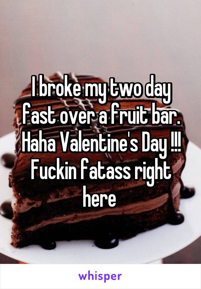I broke my two day fast over a fruit bar. Haha Valentine's Day !!! Fuckin fatass right here