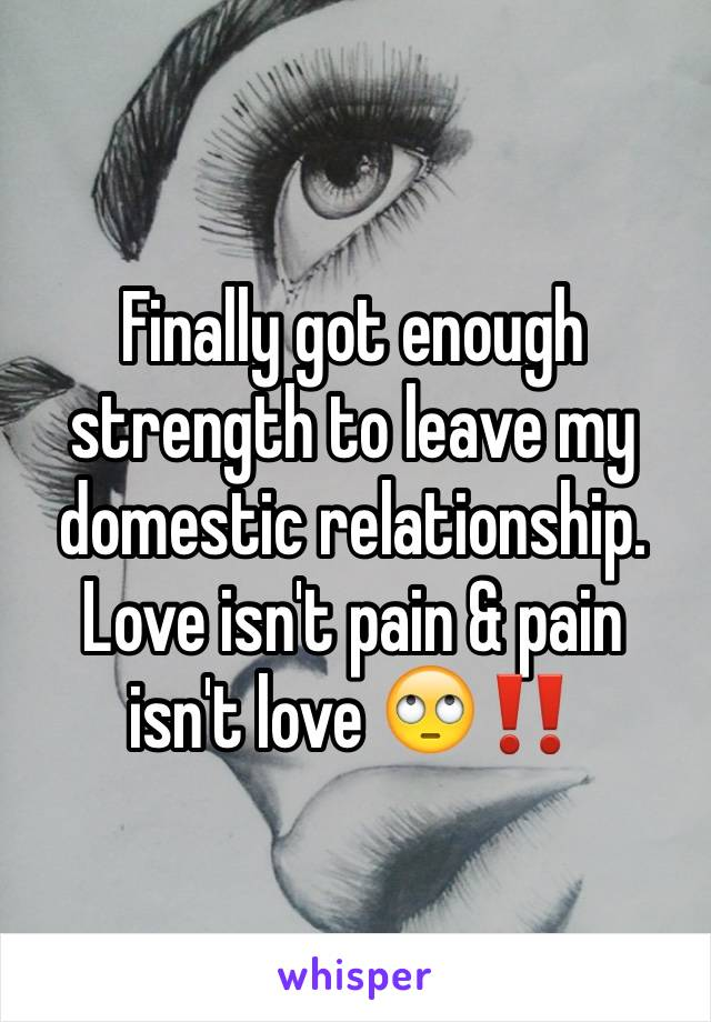 Finally got enough strength to leave my domestic relationship. Love isn't pain & pain isn't love 🙄‼️