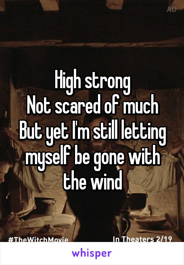 High strong Not scared of much But yet I'm still letting myself be gone with the wind
