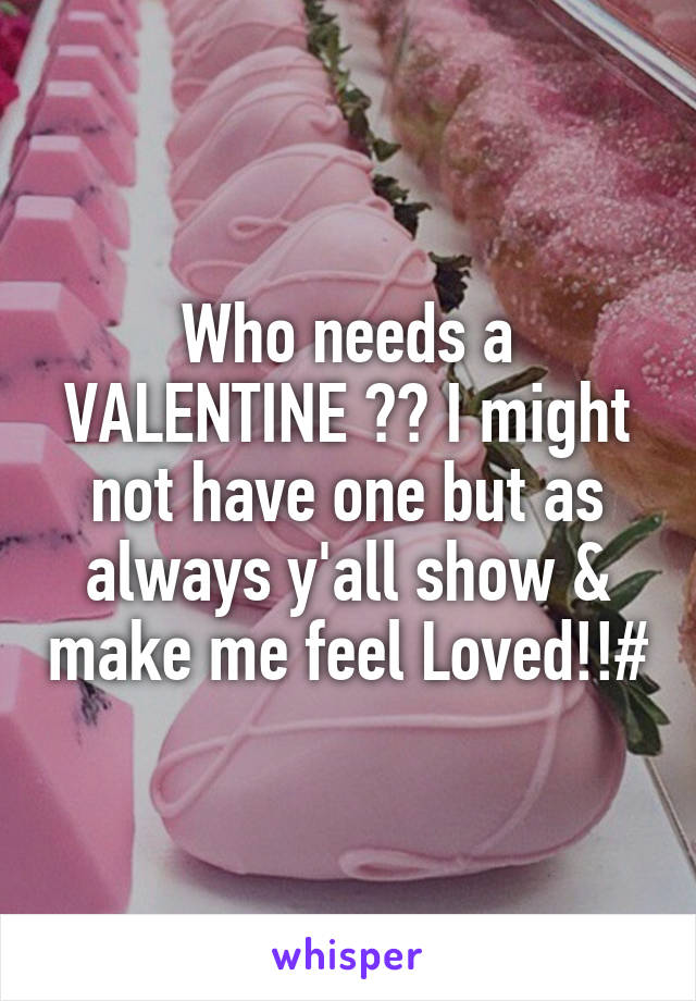 Who needs a VALENTINE ?? I might not have one but as always y'all show & make me feel Loved!!#