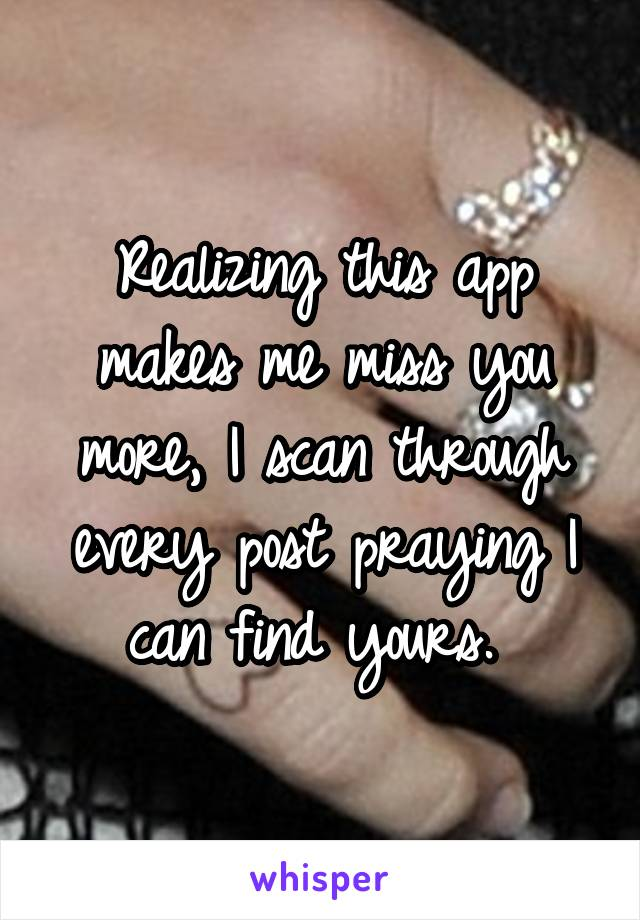 Realizing this app makes me miss you more, I scan through every post praying I can find yours.