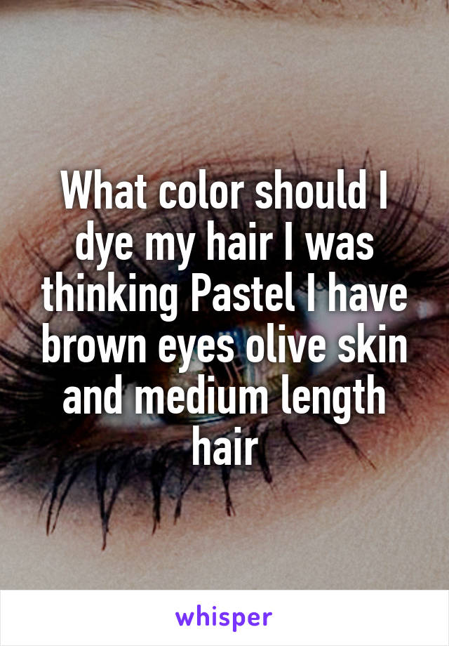 What color should I dye my hair I was thinking Pastel I have brown eyes olive skin and medium length hair
