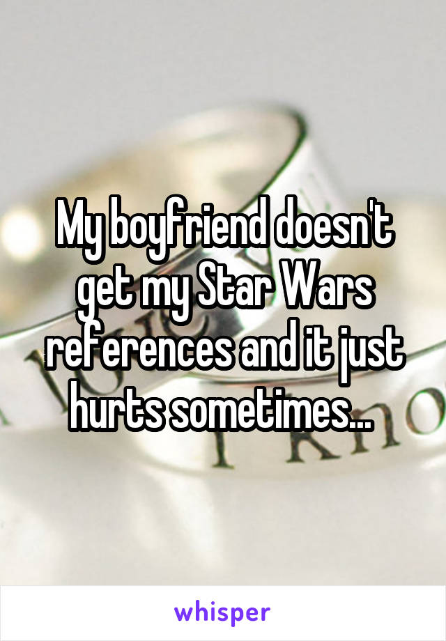 My boyfriend doesn't get my Star Wars references and it just hurts sometimes...