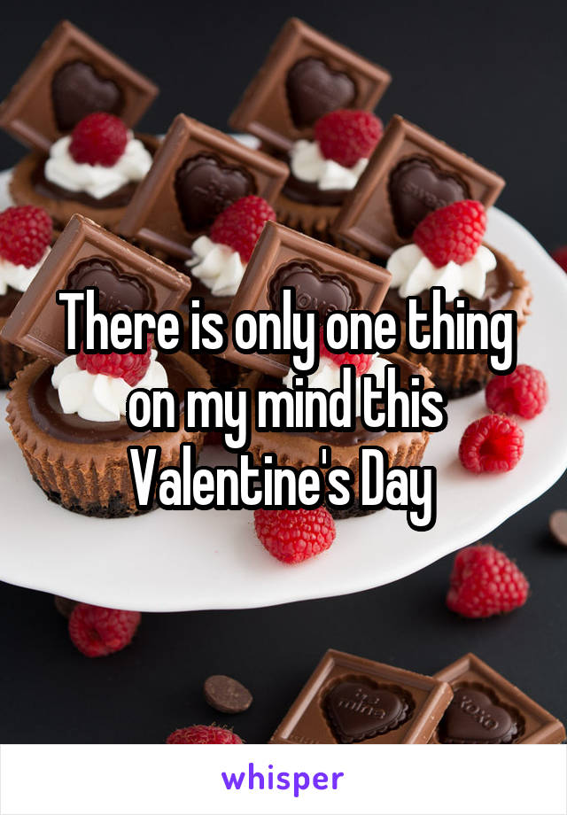 There is only one thing on my mind this Valentine's Day