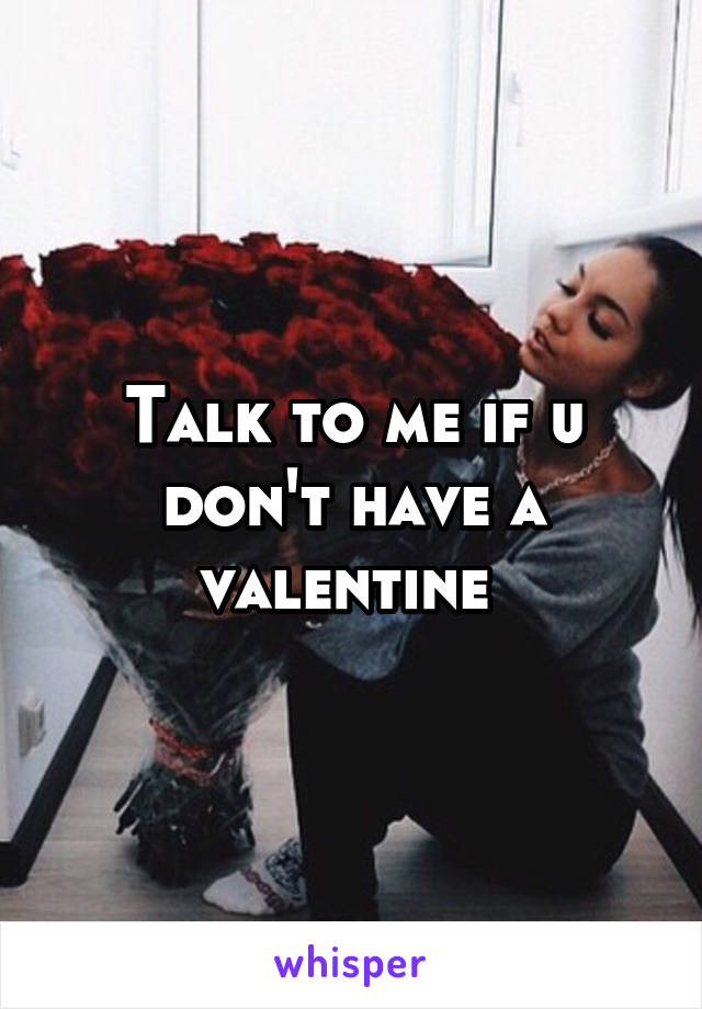 Talk to me if u don't have a valentine