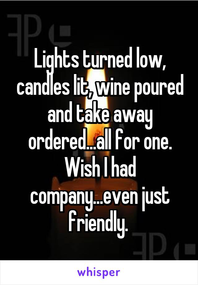 Lights turned low, candles lit, wine poured and take away ordered...all for one. Wish I had company...even just friendly.