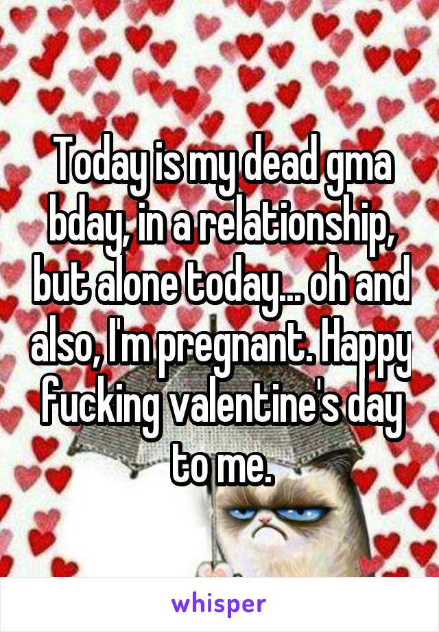 Today is my dead gma bday, in a relationship, but alone today... oh and also, I'm pregnant. Happy fucking valentine's day to me.