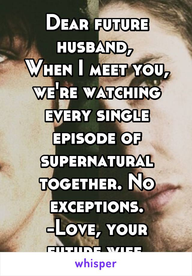 Dear future husband,  When I meet you, we're watching every single episode of supernatural together. No exceptions. -Love, your future wife