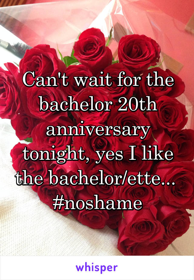 Can't wait for the bachelor 20th anniversary tonight, yes I like the bachelor/ette...  #noshame