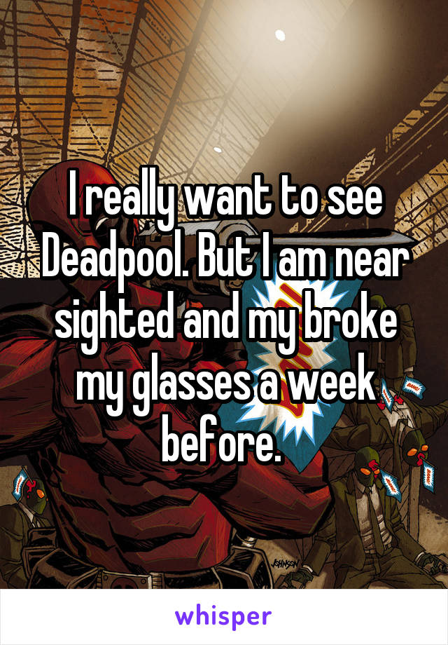 I really want to see Deadpool. But I am near sighted and my broke my glasses a week before.