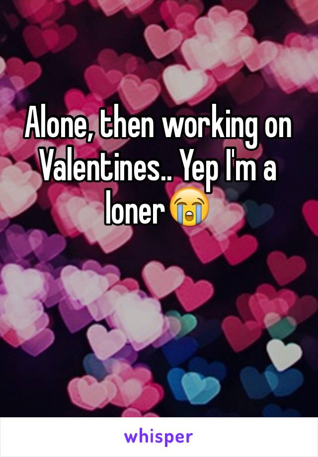 Alone, then working on Valentines.. Yep I'm a loner😭