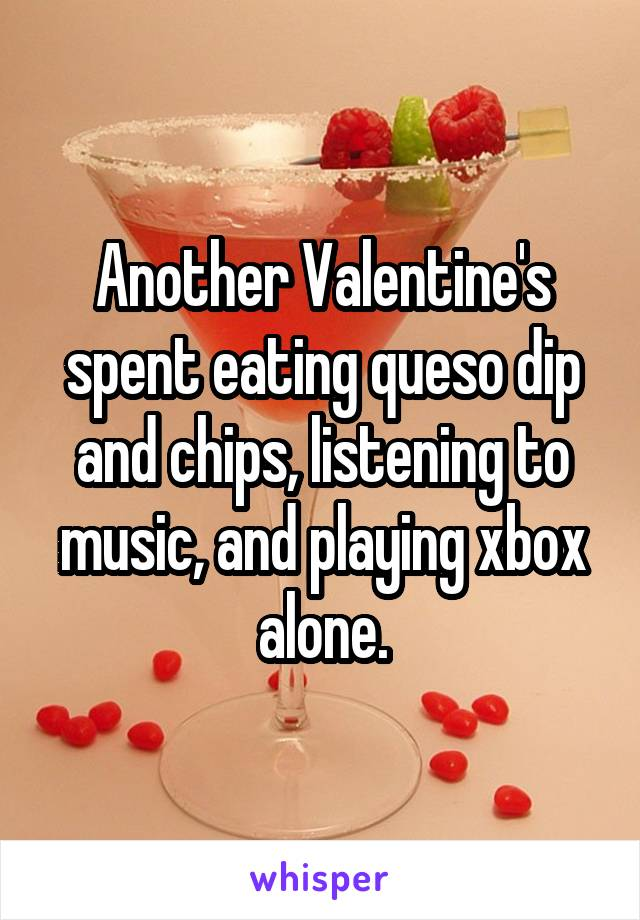 Another Valentine's spent eating queso dip and chips, listening to music, and playing xbox alone.