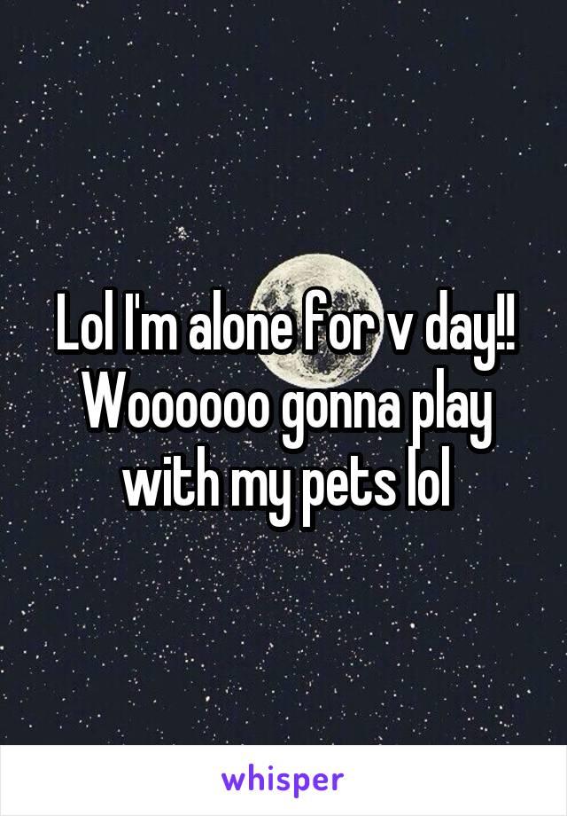 Lol I'm alone for v day!! Woooooo gonna play with my pets lol