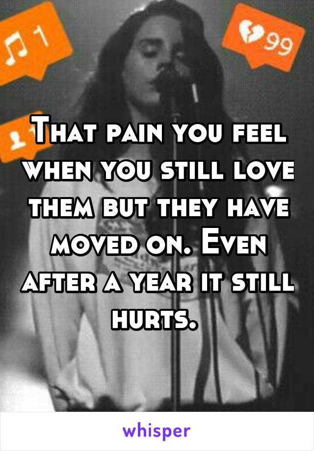 That pain you feel when you still love them but they have moved on. Even after a year it still hurts.