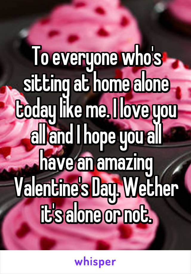 To everyone who's sitting at home alone today like me. I love you all and I hope you all have an amazing Valentine's Day. Wether it's alone or not.