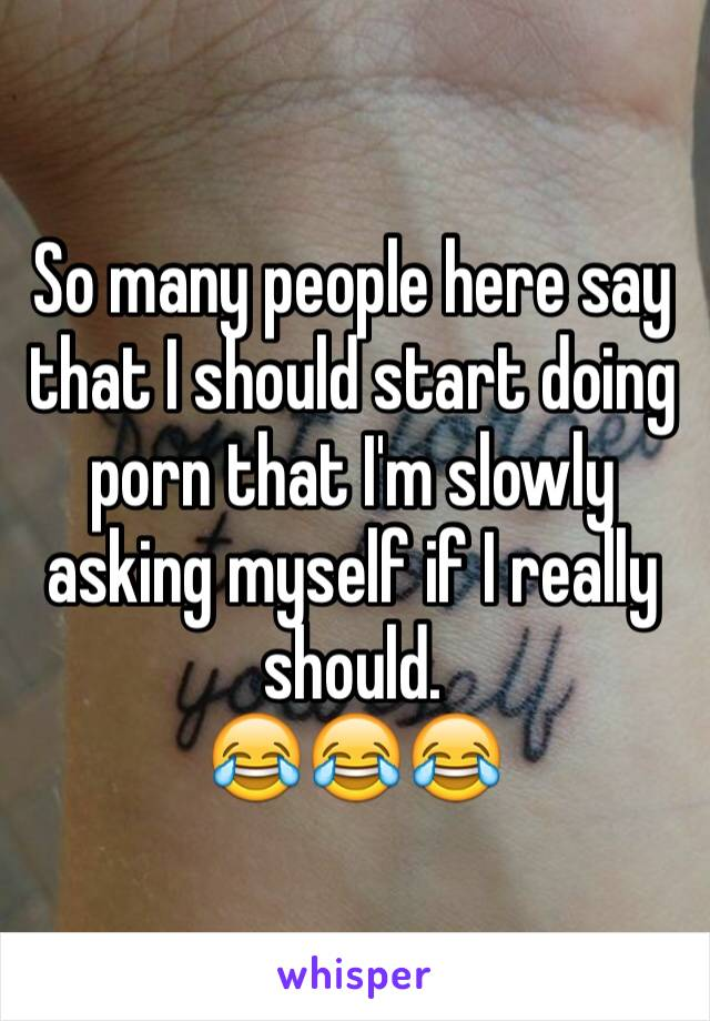 So many people here say that I should start doing porn that I'm slowly asking myself if I really should.  😂😂😂