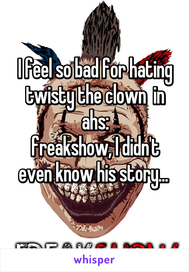 I feel so bad for hating twisty the clown  in ahs: freakshow, I didn't even know his story...