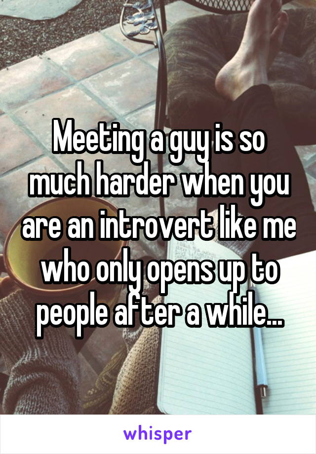 Meeting a guy is so much harder when you are an introvert like me who only opens up to people after a while...
