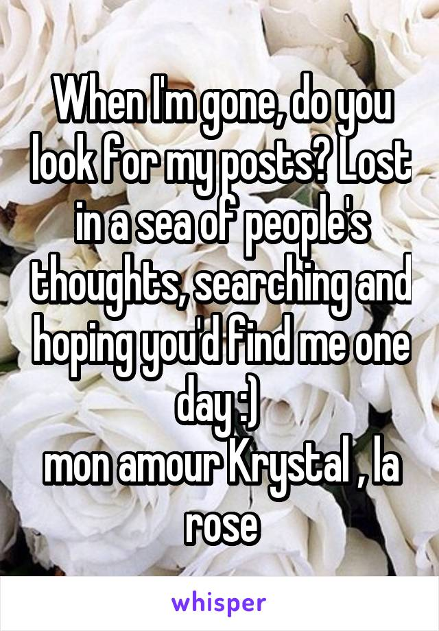 When I'm gone, do you look for my posts? Lost in a sea of people's thoughts, searching and hoping you'd find me one day :)  mon amour Krystal , la rose