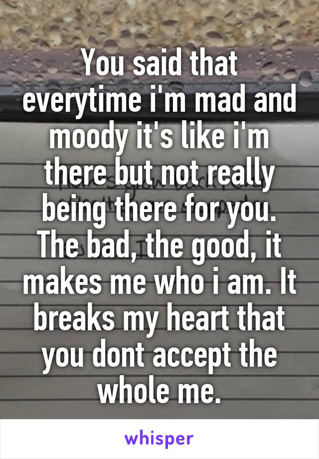You said that everytime i'm mad and moody it's like i'm there but not really being there for you. The bad, the good, it makes me who i am. It breaks my heart that you dont accept the whole me.