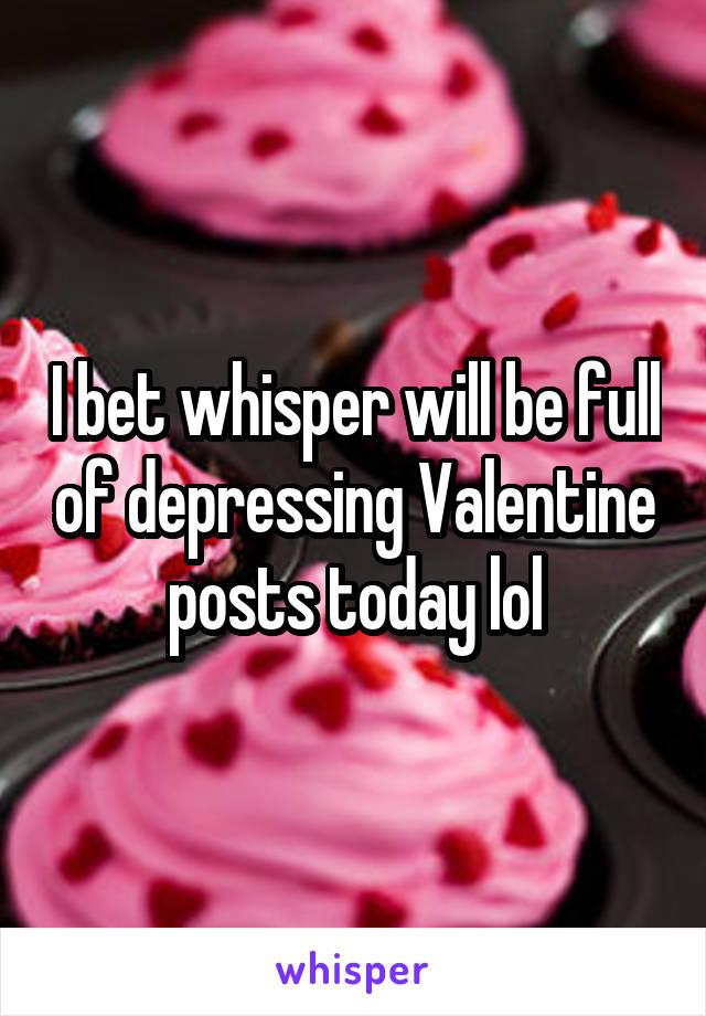 I bet whisper will be full of depressing Valentine posts today lol