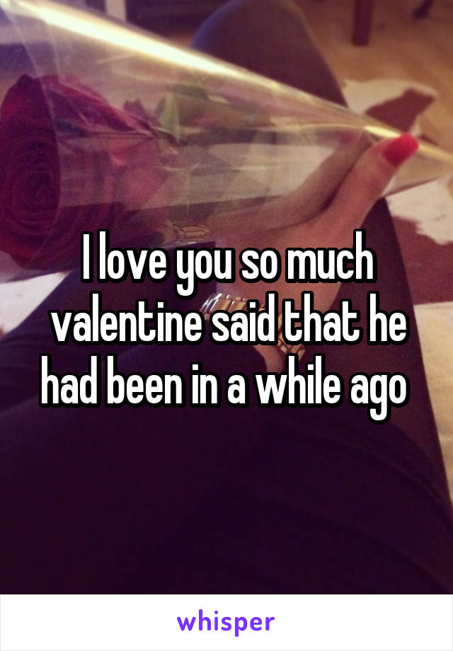 I love you so much valentine said that he had been in a while ago