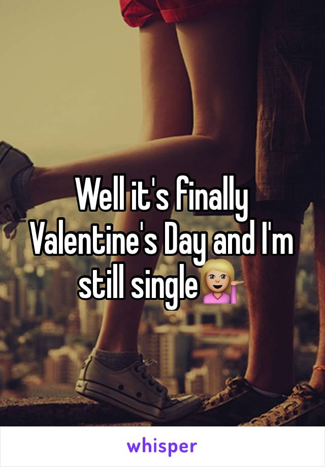 Well it's finally Valentine's Day and I'm still single💁🏼