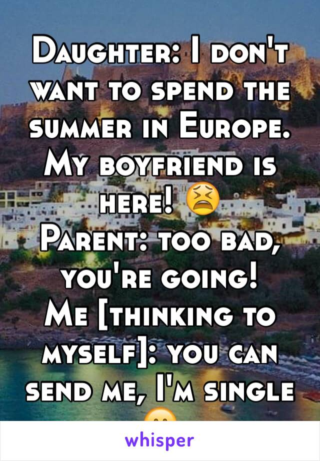 Daughter: I don't want to spend the summer in Europe. My boyfriend is here! 😫 Parent: too bad, you're going! Me [thinking to myself]: you can send me, I'm single 🤗