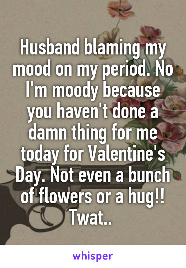 Husband blaming my mood on my period. No I'm moody because you haven't done a damn thing for me today for Valentine's Day. Not even a bunch of flowers or a hug!! Twat..