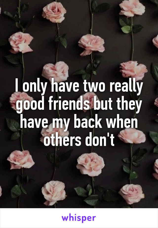 I only have two really good friends but they have my back when others don't