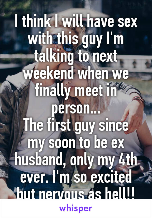 I think I will have sex with this guy I'm talking to next weekend when we finally meet in person... The first guy since my soon to be ex husband, only my 4th ever. I'm so excited but nervous as hell!!