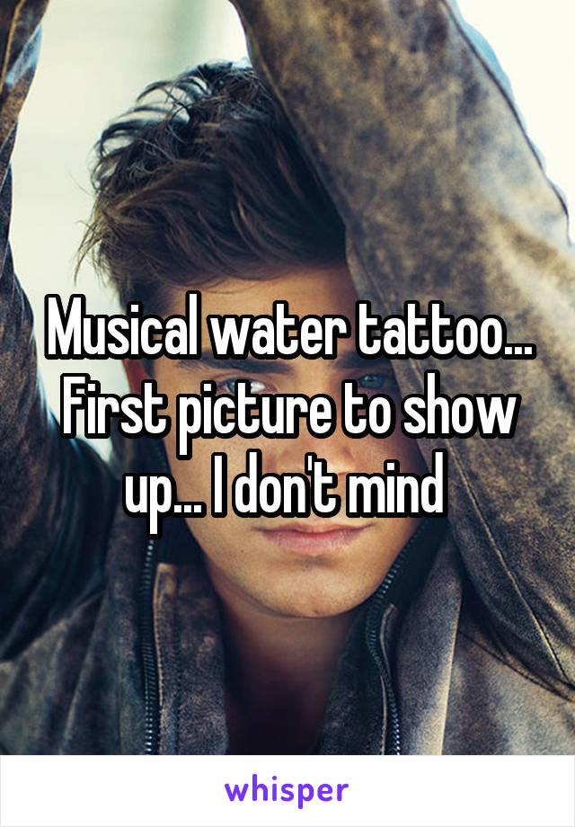 Musical water tattoo... First picture to show up... I don't mind