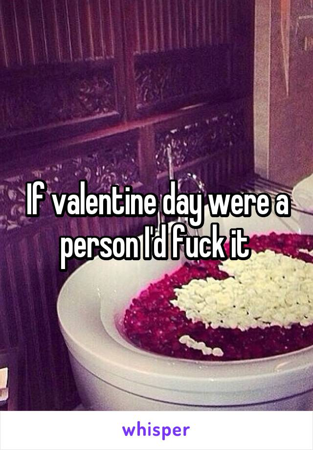 If valentine day were a person I'd fuck it