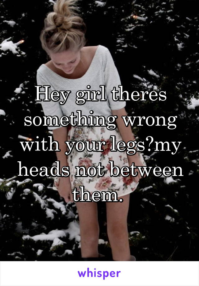 Hey girl theres something wrong with your legs?my heads not between them.