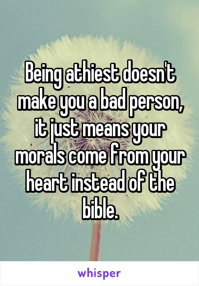 Being athiest doesn't make you a bad person, it just means your morals come from your heart instead of the bible.
