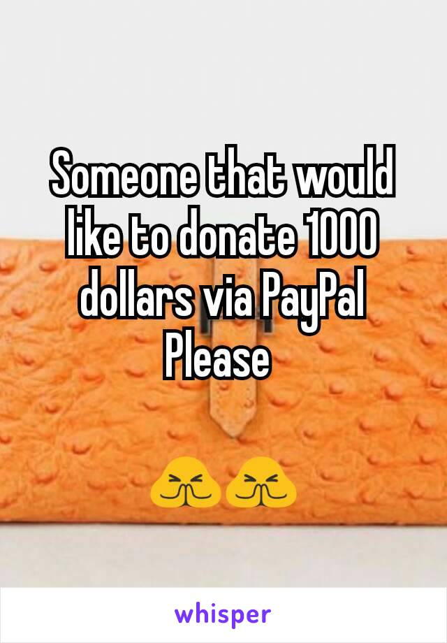 Someone that would like to donate 1000 dollars via PayPal Please   🙏🙏