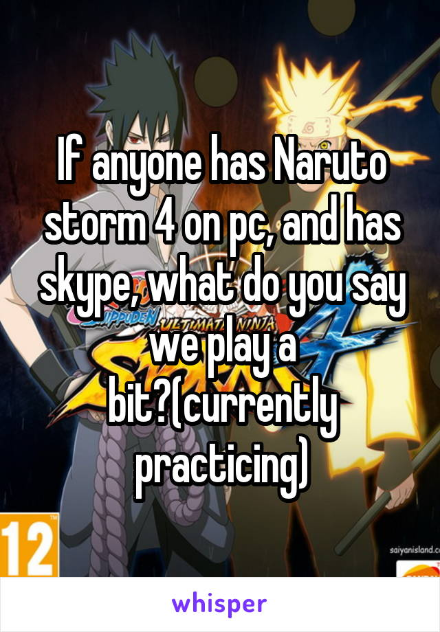 If anyone has Naruto storm 4 on pc, and has skype, what do you say we play a bit?(currently practicing)