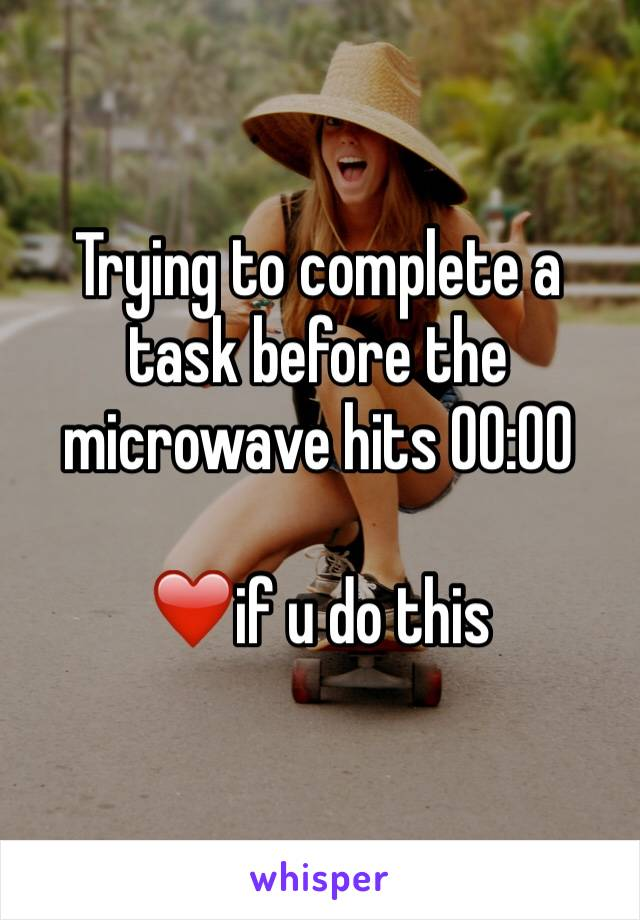 Trying to complete a task before the microwave hits 00:00  ❤️if u do this
