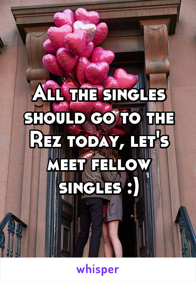All the singles should go to the Rez today, let's meet fellow singles :)