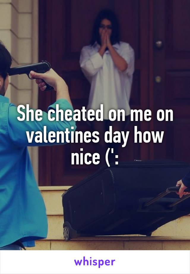 She cheated on me on valentines day how nice (':