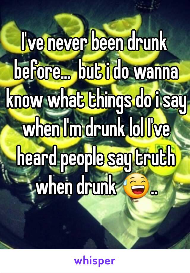 I've never been drunk before...  but i do wanna know what things do i say when I'm drunk lol I've heard people say truth when drunk 😅..