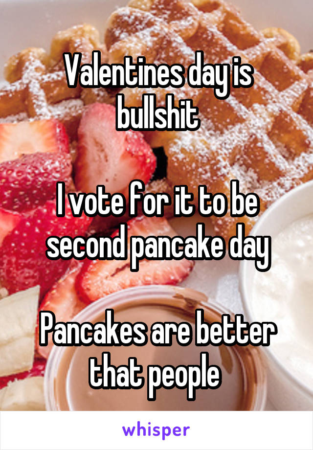 Valentines day is bullshit  I vote for it to be second pancake day  Pancakes are better that people