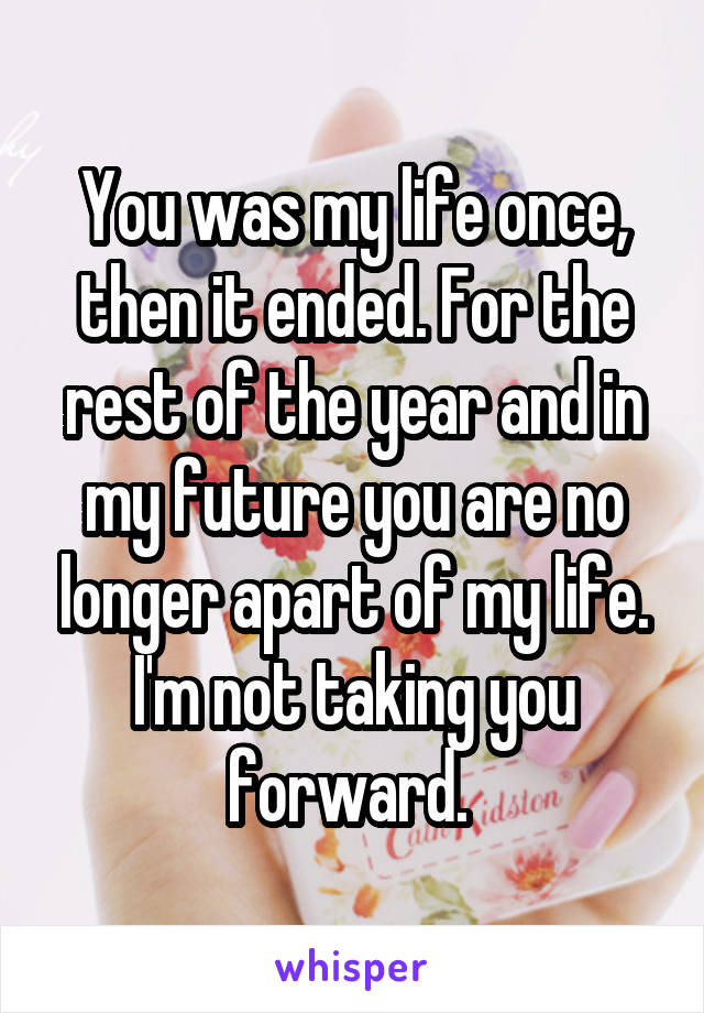 You was my life once, then it ended. For the rest of the year and in my future you are no longer apart of my life. I'm not taking you forward.